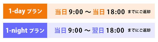 1-dayプラン 当日9:00~当日18:00までにご返却、1-nightプラン 当日9:00~翌日18:00までにご返却