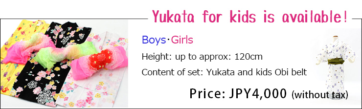 Yukata for kids is available! Boys・Girls Height:up to approx:120cm, Content of set:Yukata and kids Obi belt, Price:JPY4,000(without tax)